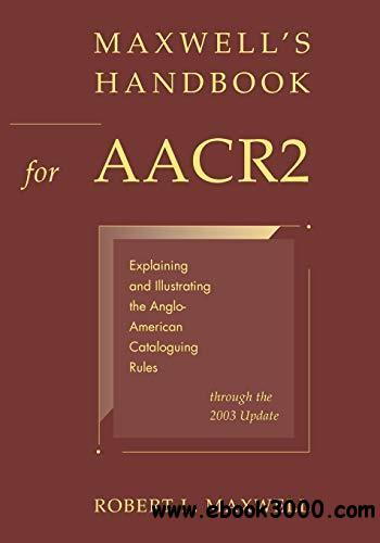 Maxwell's Handbook for AACR2: Explaining and Illustrating the Anglo-American Cataloguing Rules Through the 2003 Update