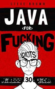 Java for Fucking Idiots: Learn the Basics of Java Programming Without ANY Experience!