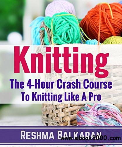 KNITTING: The 4-Hour Crash Course To Knitting Like A Pro - Including Detailed Photos