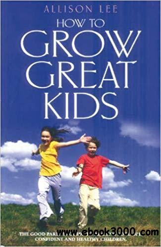 How to Grow Great Kids: The Good Parents' Guide to Rearing Sociable, Confident and Healthy Children