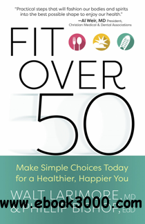 Fit over 50 : Make Simple Choices Today for a Healthier, Happier You