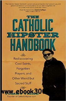 The Catholic Hipster Handbook : Rediscovering Cool Saints, Forgotten Prayers, and Other Weird but Sacred Stuff