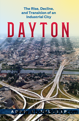 Dayton : The Rise, Decline, and Transition of an Industrial City