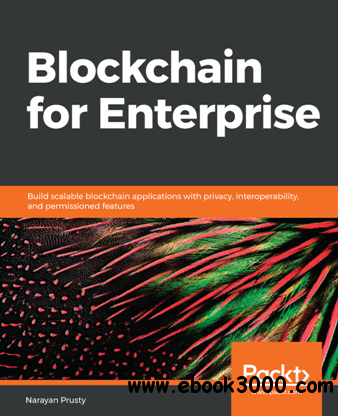Blockchain for Enterprise : Build Scalable Blockchain Applications with Privacy, Interoperability, and Permissioned Features