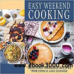Easy Weekend Cooking: Delicious Weekend Recipes, 2nd  Edition