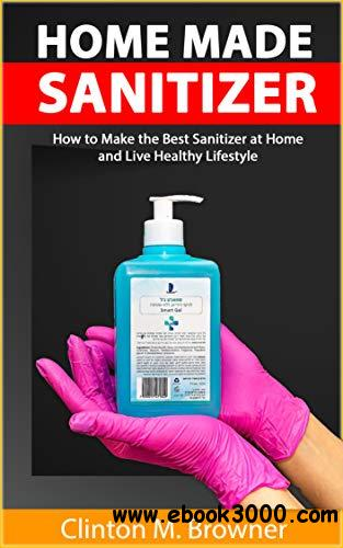 Homemade Hand Sanitizer: A Step by Step Practical Guide to make Anti-bacterial and Anti-Viral Homemade