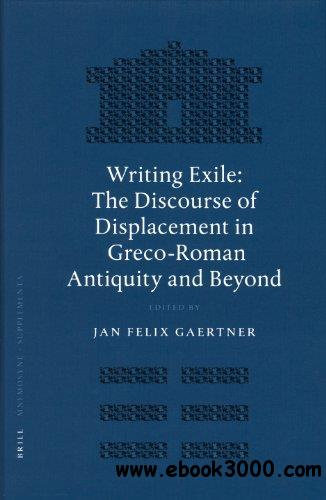 Writing Exile: The Discourse of Displacement in Greco-Roman Antiquity and Beyond (Mnemosyne, Bibliotheca Classica Batava Supple