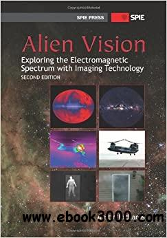 Alien Vision: Exploring the Electromagnetic Spectrum with Imaging Technology, Second Edition