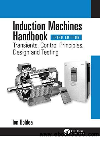 Induction Machines Handbook: Transients, Control Principles, Design and Testing, 3rd Edition