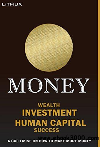Money: Wealth, Investment, Human Capital, Success. A Gold Mine On How To Make More Money