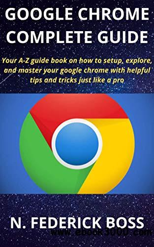 Google Chrome Complete Guide: Your A-Z Guide Book On How To Setup