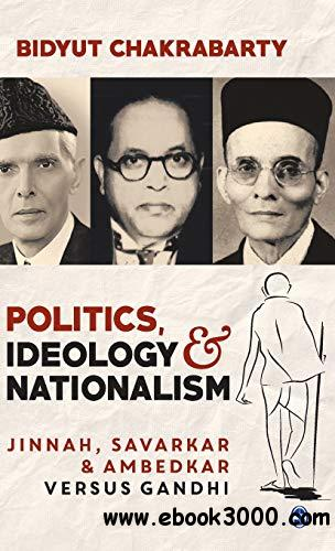 Politics, Ideology and Nationalism: Jinnah, Savarkar and Ambedkar versus Gandhi