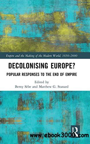 Decolonising Europe?: Popular Responses to the End of Empire (Empire and the Making of the Modern World, 1650-2000)