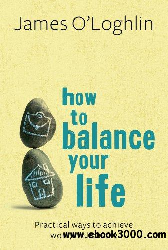 How to Balance Your Life: Practical Ways to Achieve Work/Life Balance