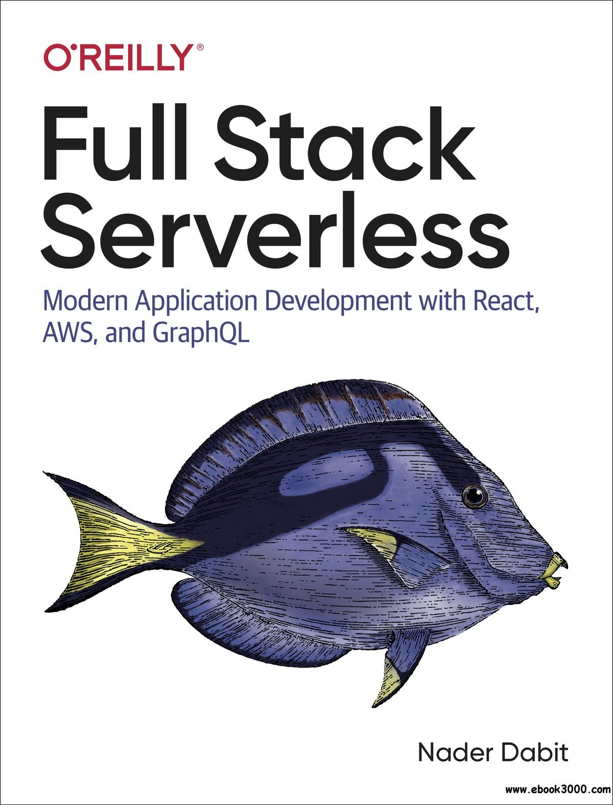 Full Stack Serverless: Modern Application Development with React, AWS, and GraphQL