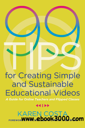 99 Tips for Creating Simple and Sustainable Educational Videos : A Guide for Online Teachers and Flipped Classes