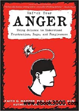 Unfuck Your Anger: Using Science to Understand Frustration, Rage, and Forgiveness (5-Minute Therapy)
