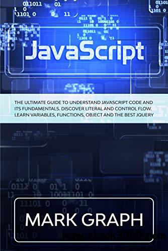 JavaScript: The Ultimate Guide to Understand JavaScript Code and its Fundamentals