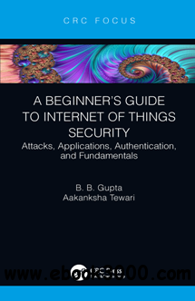 A Beginner's Guide to Internet of Things Security : Attacks, Applications, Authentication, and Fundamentals