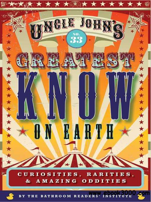 Uncle John's Greatest Know on Earth Bathroom Reader: Curiosities, Rarities & Amazing Oddities