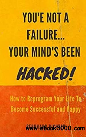 YOU'RE NOT A FAILURE... YOUR MIND'S BEEN HACKED : How To Reprogram Your Life To Become Successful And Happy