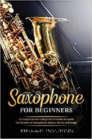 Saxophone for Beginners: A Comprehensive Beginner's Guide to Learn the Realms of Saxophone Basics, Music and Songs