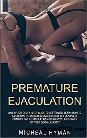 Premature Ejaculation: An Explicit Seven-Step Guide to Better Sex.