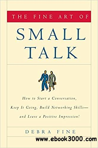 The Fine Art of Small Talk: How To Start a Conversation, Keep It Going, Build Networking Skills