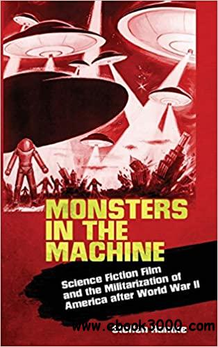 Monsters in the Machine: Science Fiction Film and the Militarization of America after World War II