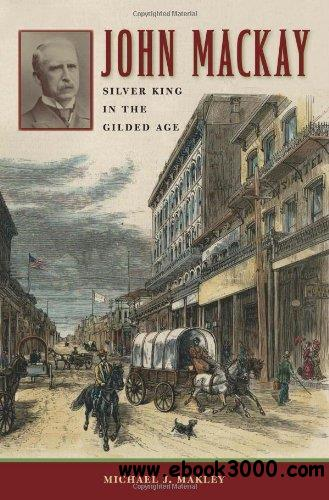 John Mackay: Silver King in the Gilded Age (Wilber S. Shepperson Series in Nevada History
