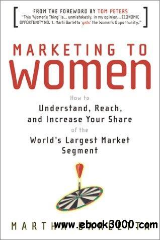 Marketing to Women: How to Understand, Reach, and Increase Your Share of the Largest Market Segment