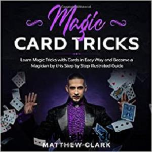 Magic Card Tricks: Learn Magic Tricks with Cards in Easy Way and Become a Magician by this Step by Step Illustrated Guide