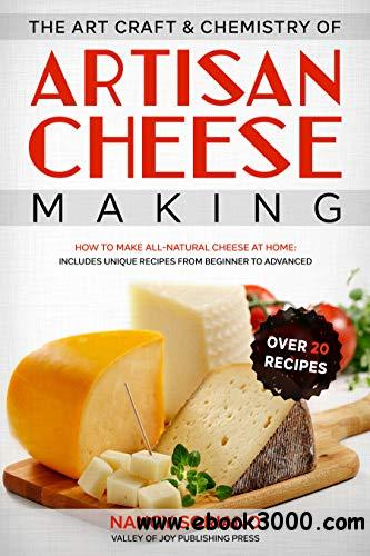 The Art, Craft & Chemistry of Artisan Cheese Making: How to Make All-Natural Cheese at Home