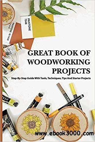 Great Book Of Woodworking Projects- Step-by-step Guide With Tools, Techniques