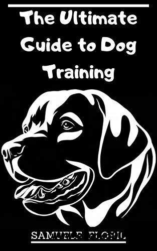 The Ultimate Guide to Dog Training: Beginner's Guide to Dog Training
